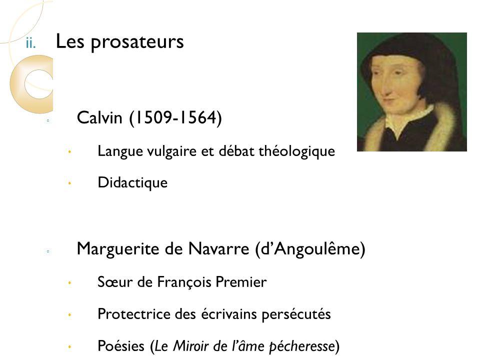 ii. Les prosateurs Calvin (1509-1564) Langue vulgaire et débat théologique Didactique Marguerite de Navarre (dAngoulême) Sœur de François Premier Prot