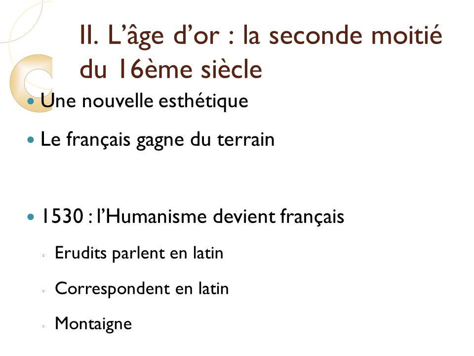 II. Lâge dor : la seconde moitié du 16ème siècle Une nouvelle esthétique Le français gagne du terrain 1530 : lHumanisme devient français Erudits parle