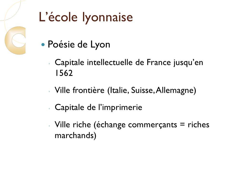 Lécole lyonnaise Poésie de Lyon Capitale intellectuelle de France jusquen 1562 Ville frontière (Italie, Suisse, Allemagne) Capitale de limprimerie Ville riche (échange commerçants = riches marchands)