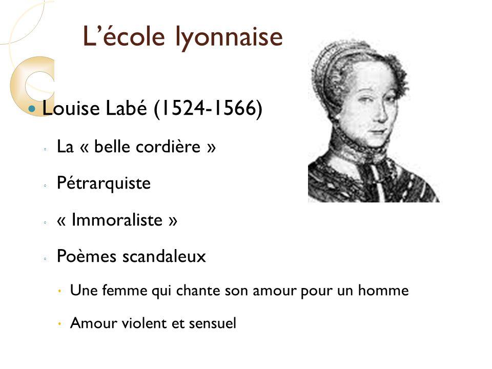 Lécole lyonnaise Louise Labé (1524-1566) La « belle cordière » Pétrarquiste « Immoraliste » Poèmes scandaleux Une femme qui chante son amour pour un homme Amour violent et sensuel