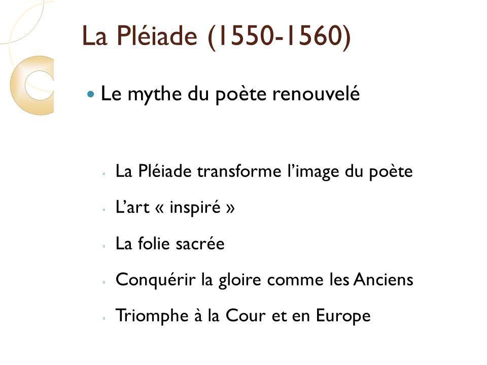 La Pléiade (1550-1560) Le mythe du poète renouvelé La Pléiade transforme limage du poète Lart « inspiré » La folie sacrée Conquérir la gloire comme les Anciens Triomphe à la Cour et en Europe