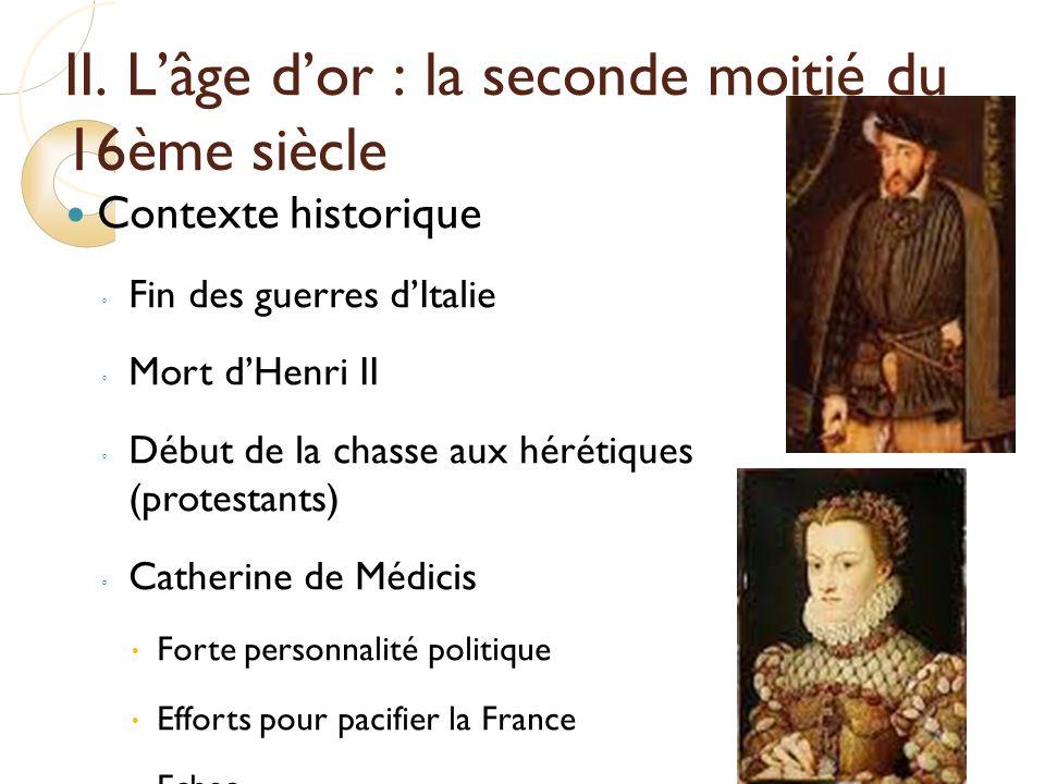 II. Lâge dor : la seconde moitié du 16ème siècle Contexte historique Fin des guerres dItalie Mort dHenri II Début de la chasse aux hérétiques (protest