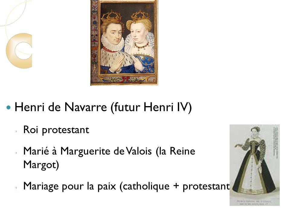 Henri de Navarre (futur Henri IV) Roi protestant Marié à Marguerite de Valois (la Reine Margot) Mariage pour la paix (catholique + protestant) 1562-1598 Huit guerres Massacres Le massacre de la Saint-Barthélemy (1572)