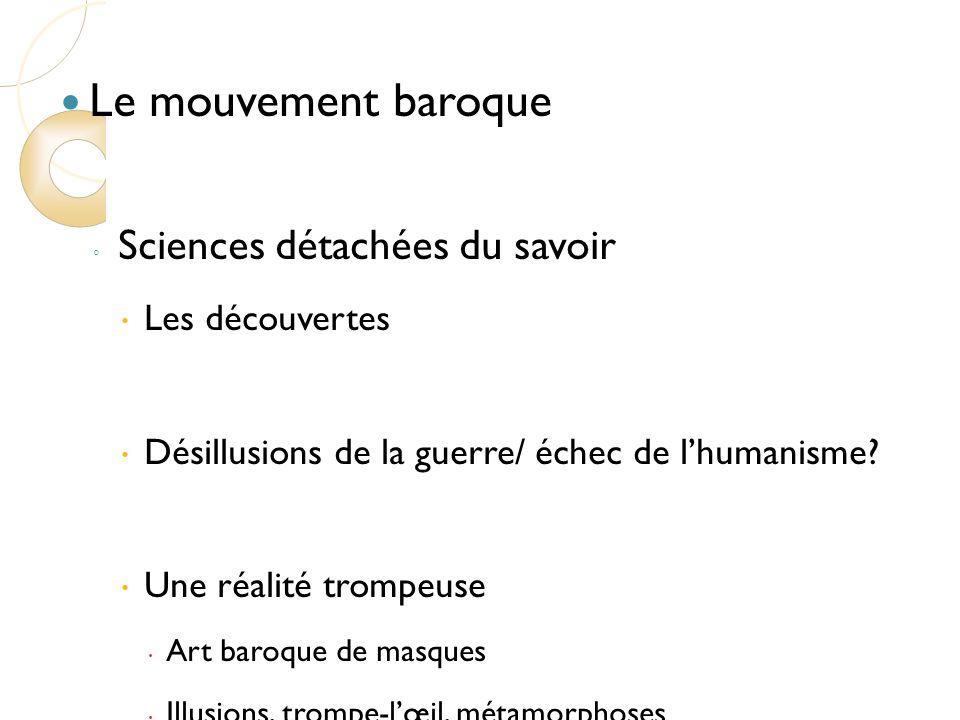 Le mouvement baroque Sciences détachées du savoir Les découvertes Désillusions de la guerre/ échec de lhumanisme.