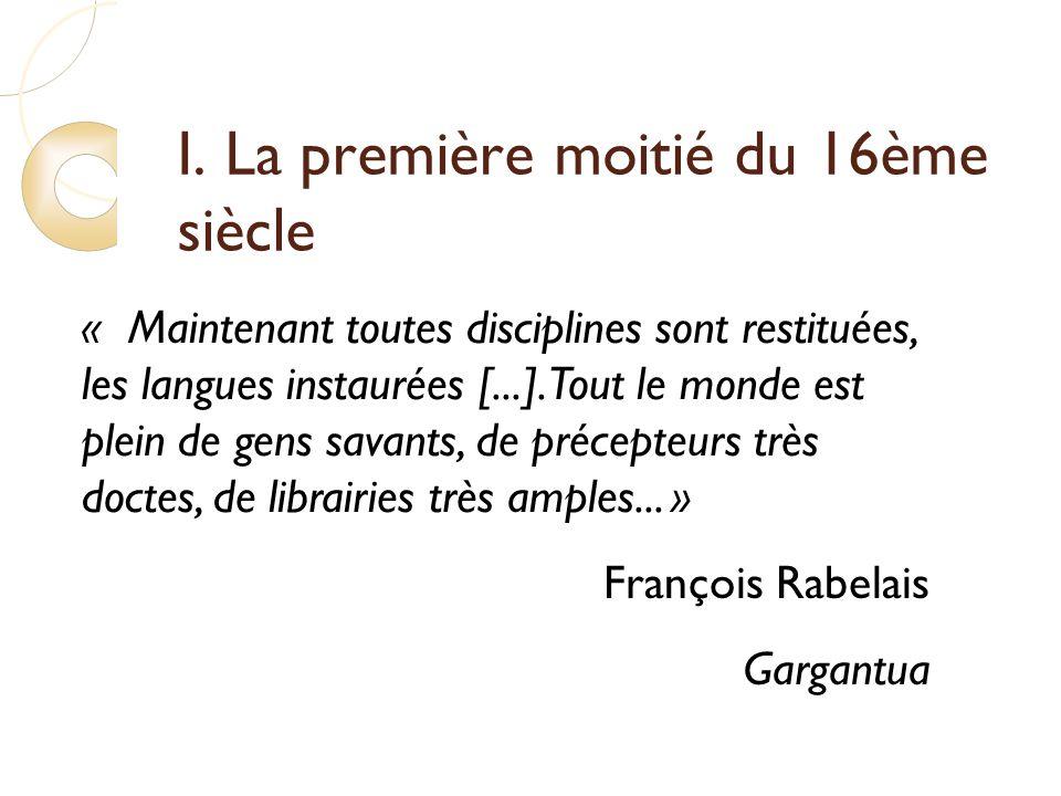 I. La première moitié du 16ème siècle « Maintenant toutes disciplines sont restituées, les langues instaurées [...]. Tout le monde est plein de gens s