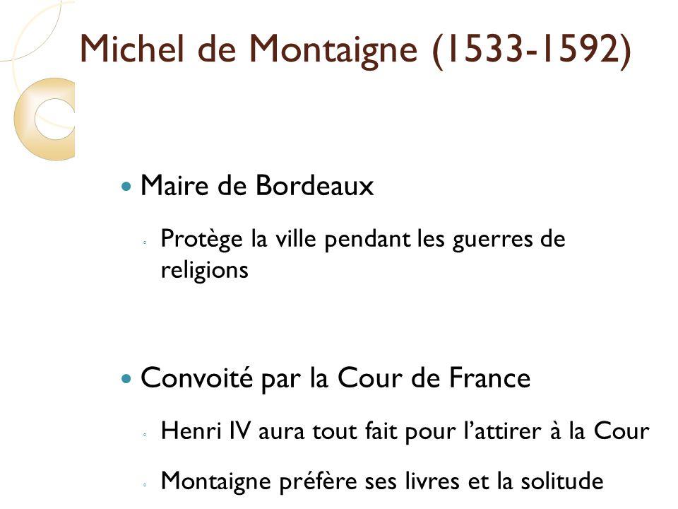 Michel de Montaigne (1533-1592) Maire de Bordeaux Protège la ville pendant les guerres de religions Convoité par la Cour de France Henri IV aura tout fait pour lattirer à la Cour Montaigne préfère ses livres et la solitude