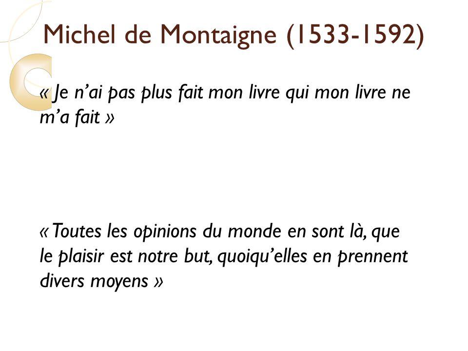 Michel de Montaigne (1533-1592) « Je nai pas plus fait mon livre qui mon livre ne ma fait » « Toutes les opinions du monde en sont là, que le plaisir est notre but, quoiquelles en prennent divers moyens »