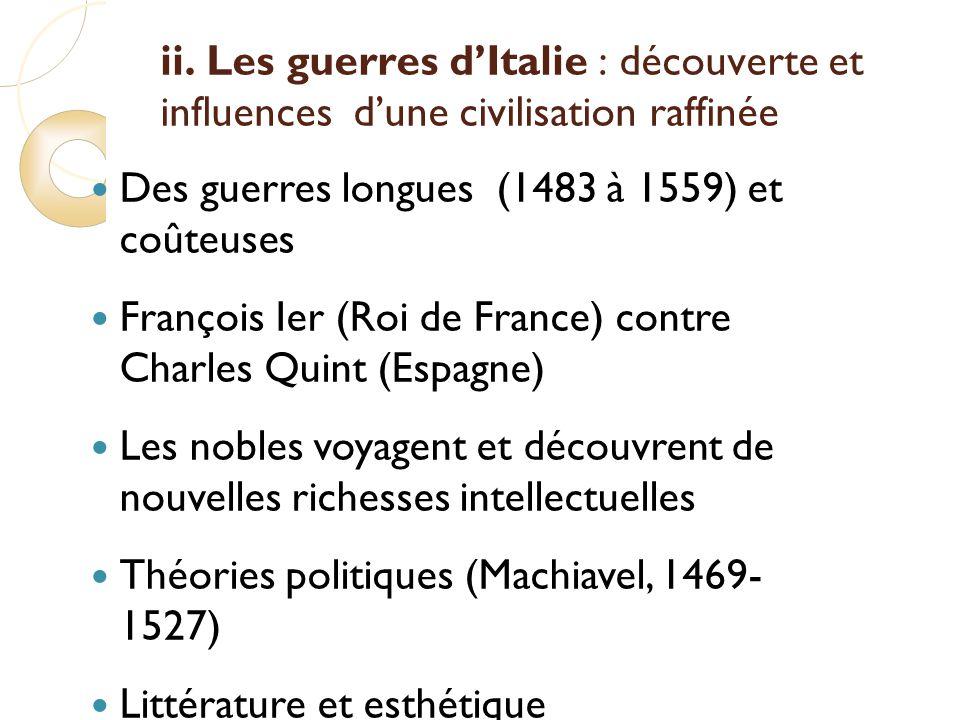 ii. Les guerres dItalie : découverte et influences dune civilisation raffinée Des guerres longues (1483 à 1559) et coûteuses François Ier (Roi de Fran