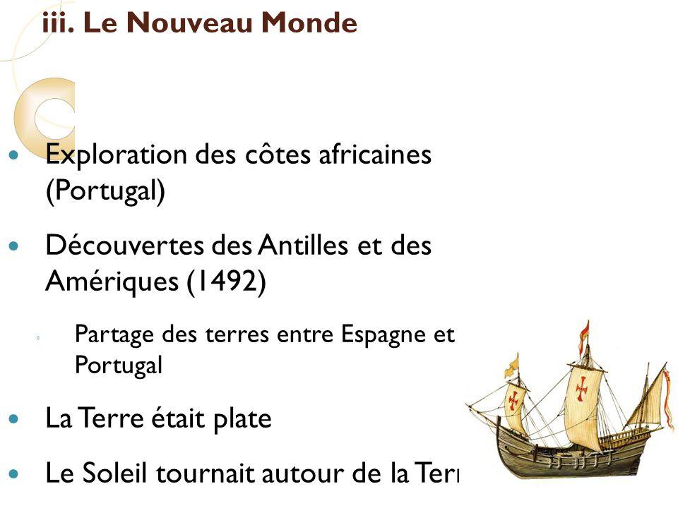 iii. Le Nouveau Monde Exploration des côtes africaines (Portugal) Découvertes des Antilles et des Amériques (1492) Partage des terres entre Espagne et