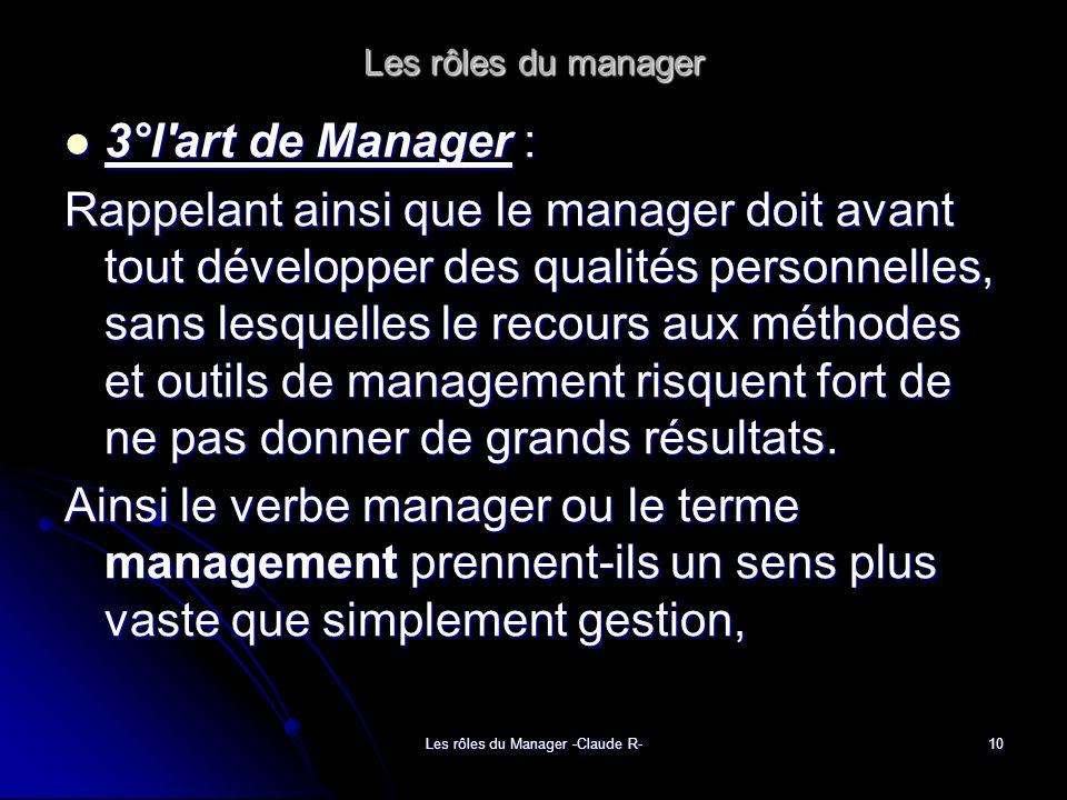 Les rôles du Manager -Claude R-10 Les rôles du manager 3°l art de Manager : 3°l art de Manager : Rappelant ainsi que le manager doit avant tout développer des qualités personnelles, sans lesquelles le recours aux méthodes et outils de management risquent fort de ne pas donner de grands résultats.