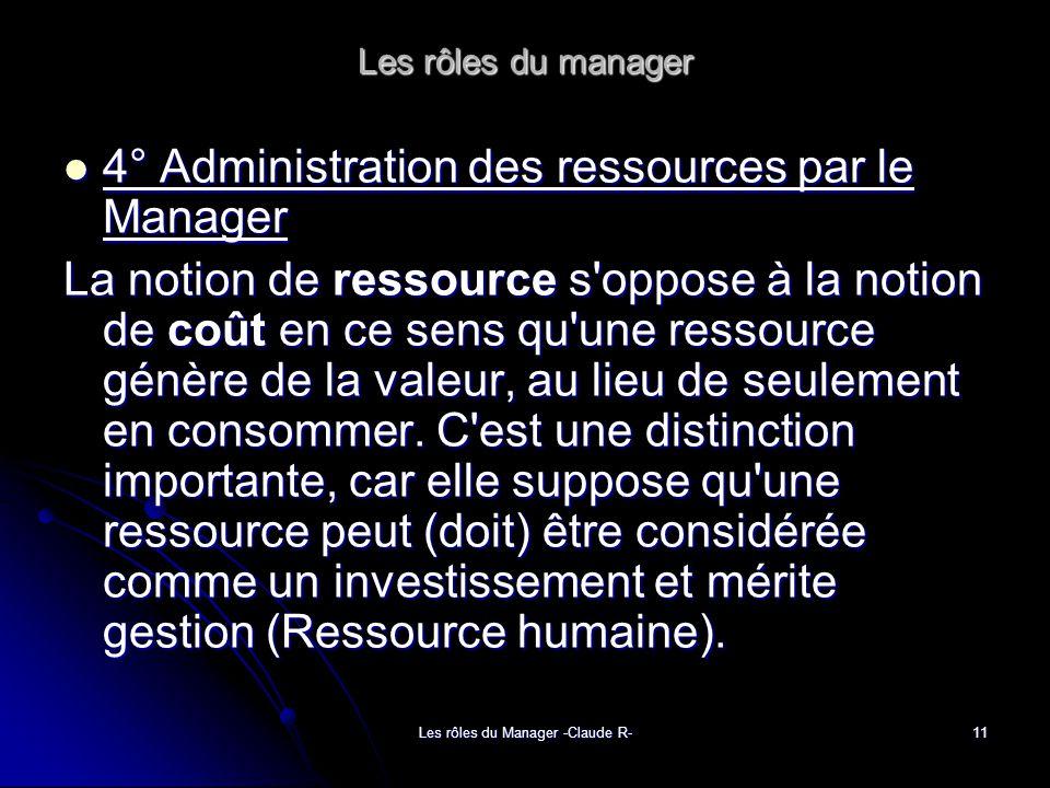 Les rôles du Manager -Claude R-11 Les rôles du manager 4° Administration des ressources par le Manager 4° Administration des ressources par le Manager La notion de ressource s oppose à la notion de coût en ce sens qu une ressource génère de la valeur, au lieu de seulement en consommer.