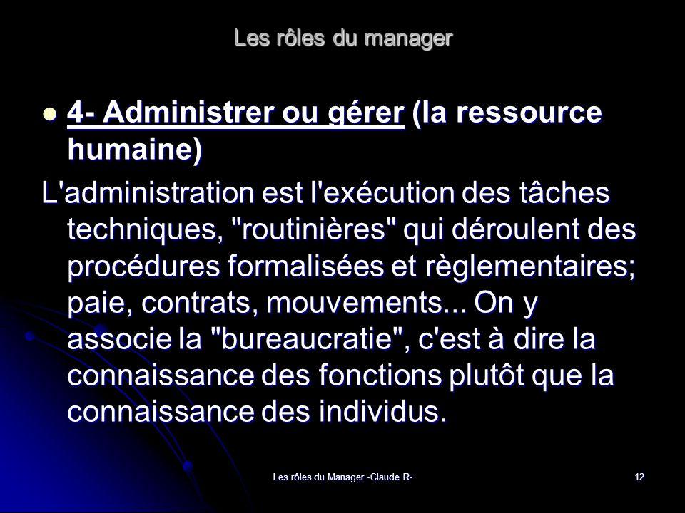 Les rôles du Manager -Claude R-12 Les rôles du manager 4- Administrer ou gérer (la ressource humaine) 4- Administrer ou gérer (la ressource humaine) L administration est l exécution des tâches techniques, routinières qui déroulent des procédures formalisées et règlementaires; paie, contrats, mouvements...