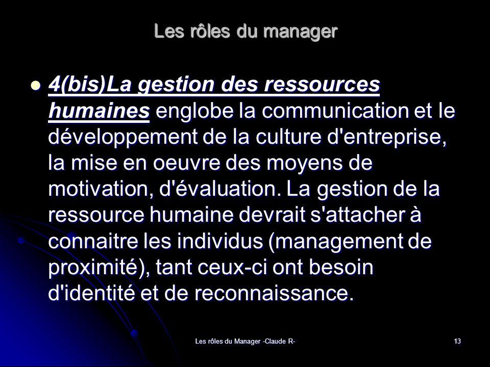 Les rôles du Manager -Claude R-13 Les rôles du manager 4(bis)La gestion des ressources humaines englobe la communication et le développement de la culture d entreprise, la mise en oeuvre des moyens de motivation, d évaluation.
