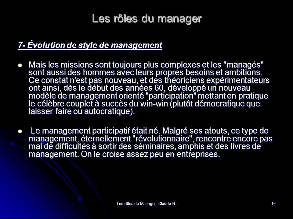 Les rôles du Manager -Claude R-16 Les rôles du manager 7- Évolution de style de management Mais les missions sont toujours plus complexes et les managés sont aussi des hommes avec leurs propres besoins et ambitions.