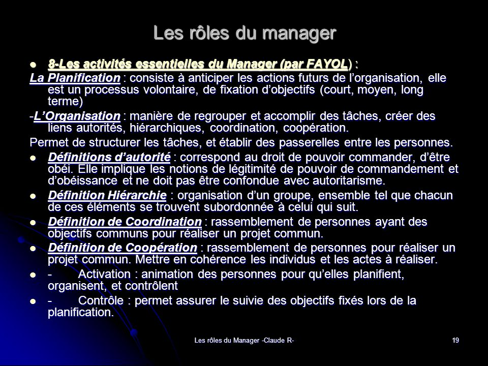 Les rôles du Manager -Claude R-19 Les rôles du manager 8-Les activités essentielles du Manager (par FAYOL) : 8-Les activités essentielles du Manager (par FAYOL) : La Planification : consiste à anticiper les actions futurs de lorganisation, elle est un processus volontaire, de fixation dobjectifs (court, moyen, long terme) -LOrganisation : manière de regrouper et accomplir des tâches, créer des liens autorités, hiérarchiques, coordination, coopération.