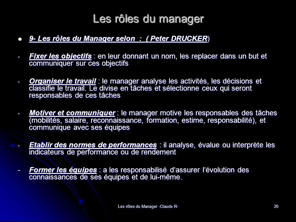Les rôles du Manager -Claude R-20 Les rôles du manager 9- Les rôles du Manager selon : ( Peter DRUCKER) 9- Les rôles du Manager selon : ( Peter DRUCKER) - Fixer les objectifs : en leur donnant un nom, les replacer dans un but et communiquer sur ces objectifs - Organiser le travail : le manager analyse les activités, les décisions et classifie le travail.