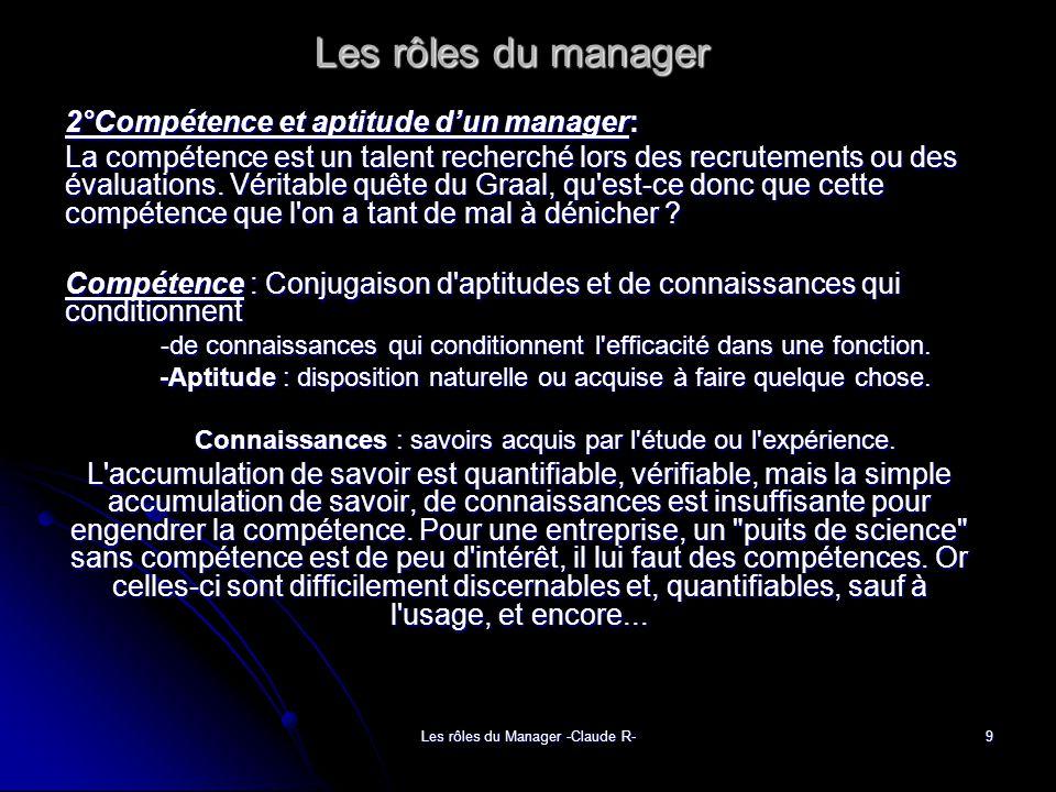 Les rôles du Manager -Claude R- 9 Les rôles du manager 2°Compétence et aptitude dun manager: La compétence est un talent recherché lors des recrutements ou des évaluations.