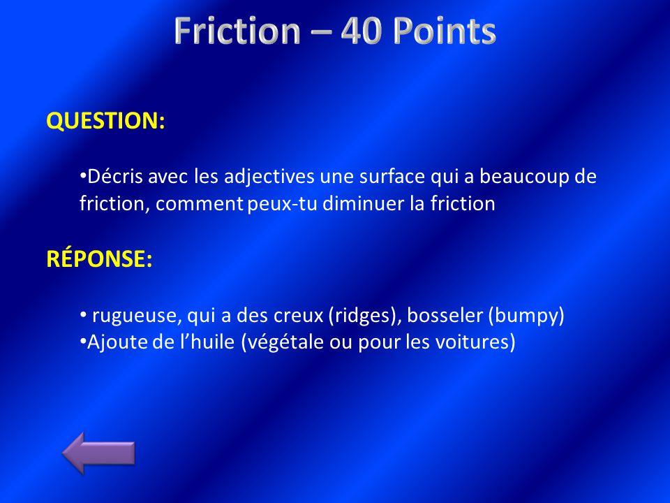 QUESTION: Décris avec les adjectives une surface qui a beaucoup de friction, comment peux-tu diminuer la friction RÉPONSE: rugueuse, qui a des creux (ridges), bosseler (bumpy) Ajoute de lhuile (végétale ou pour les voitures)
