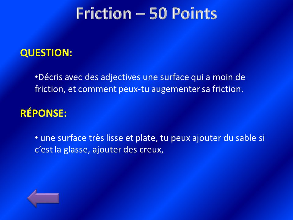 QUESTION: Décris avec des adjectives une surface qui a moin de friction, et comment peux-tu augementer sa friction.