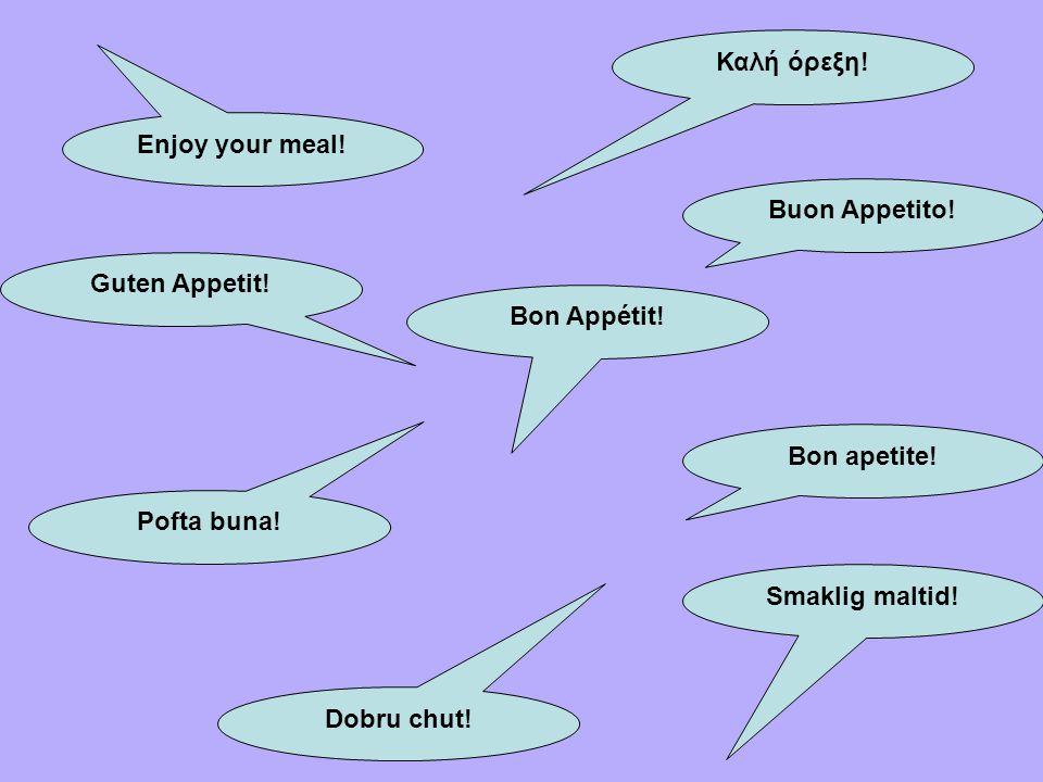 Enjoy your meal! Καλή όρεξη! Guten Appetit! Bon Appétit! Pofta buna! Dobru chut! Smaklig maltid! Bon apetite! Buon Appetito!