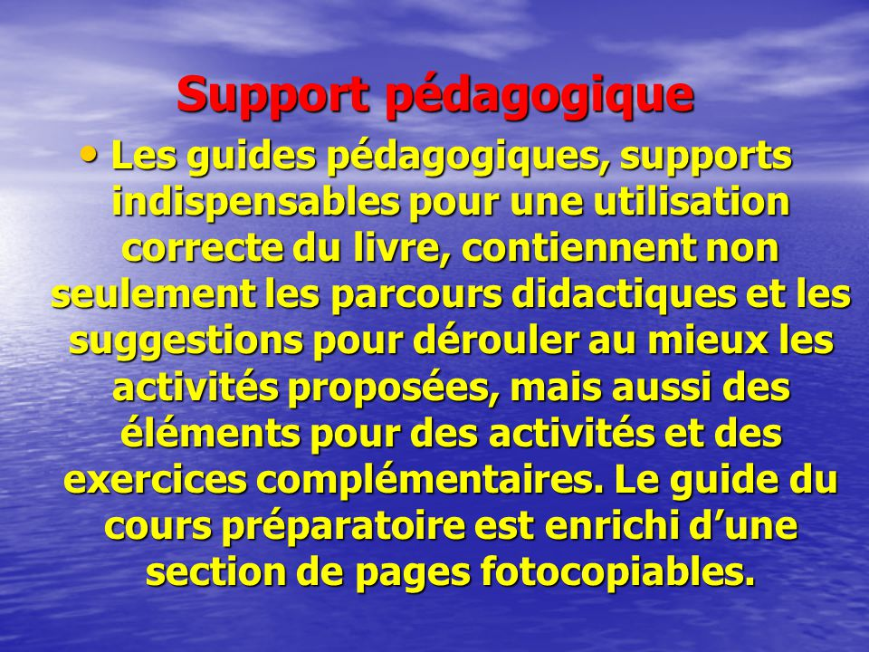 Support pédagogique Les guides pédagogiques, supports indispensables pour une utilisation correcte du livre, contiennent non seulement les parcours di
