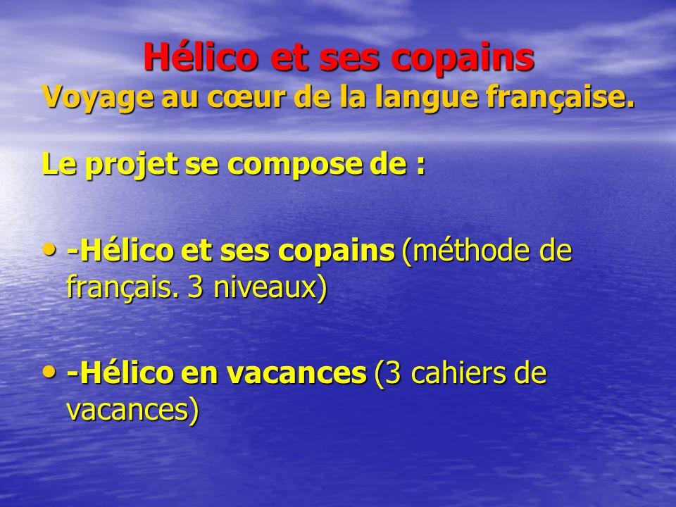 Hélico et ses copains Voyage au cœur de la langue française. Le projet se compose de : -Hélico et ses copains (méthode de français. 3 niveaux) -Hélico