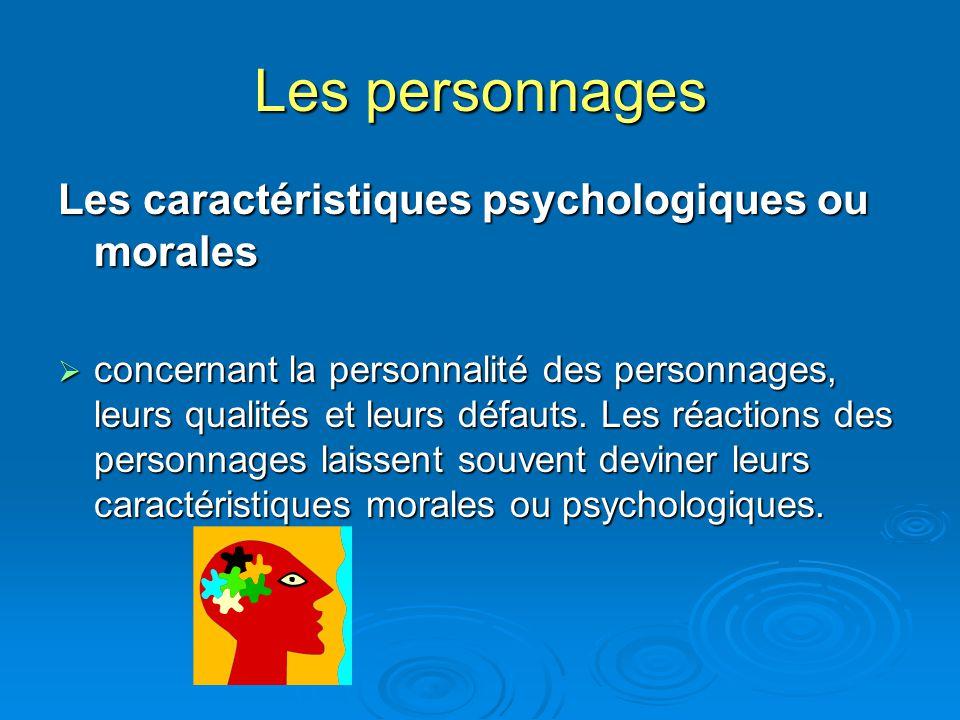 Les personnages Les caractéristiques psychologiques ou morales concernant la personnalité des personnages, leurs qualités et leurs défauts. Les réacti