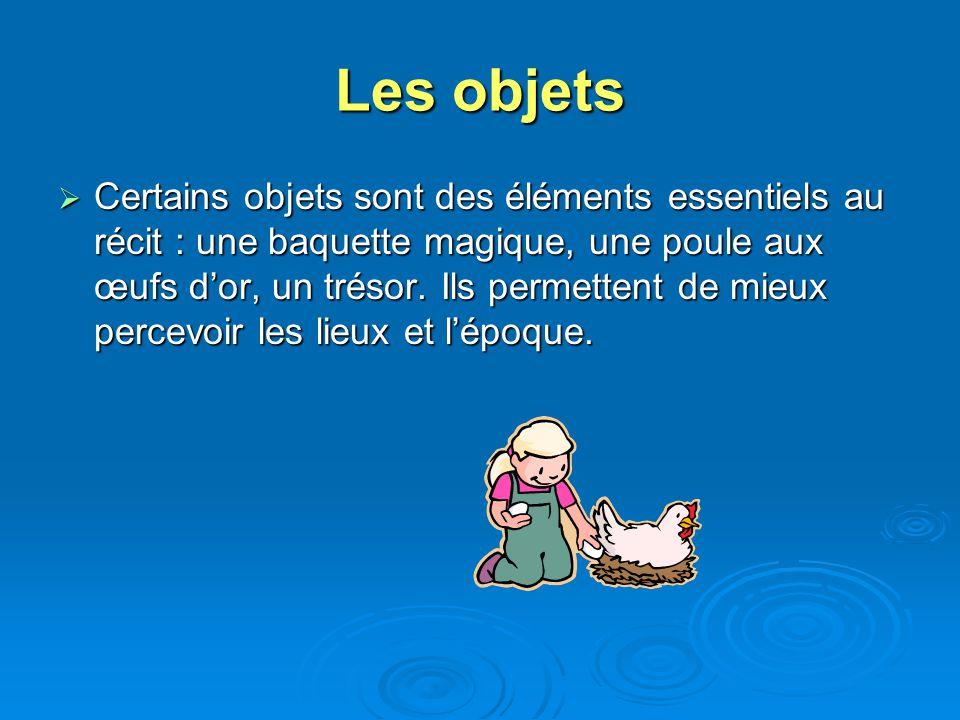Les objets Certains objets sont des éléments essentiels au récit : une baquette magique, une poule aux œufs dor, un trésor. Ils permettent de mieux pe