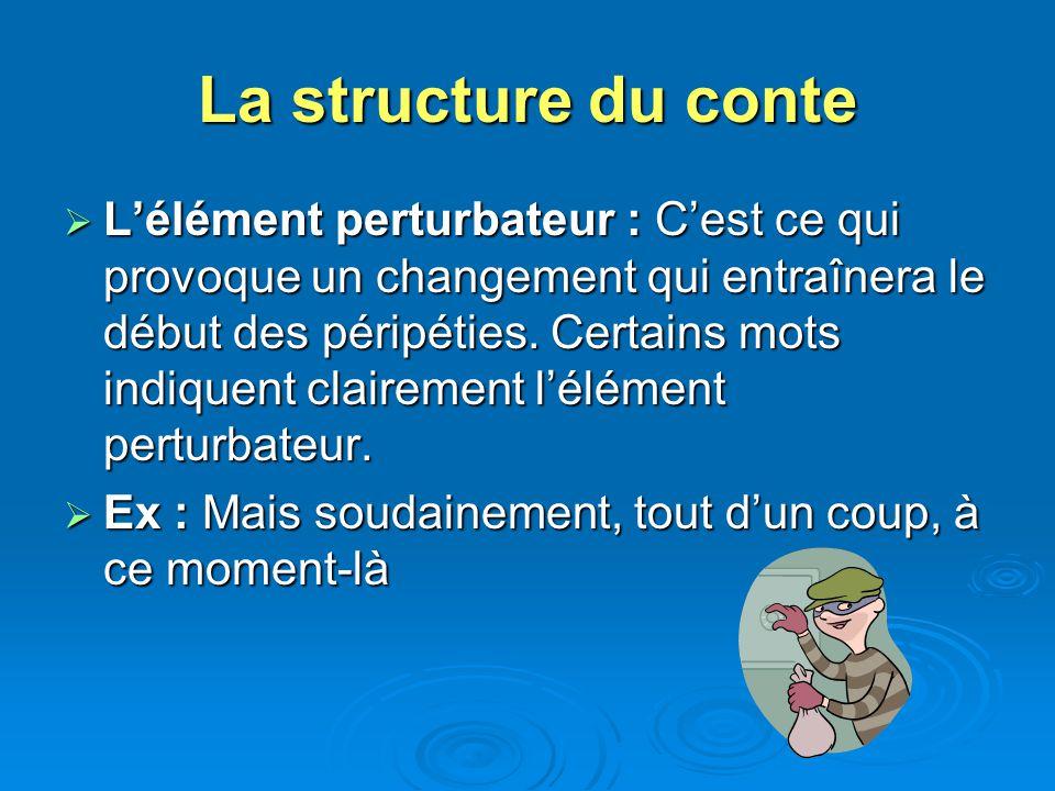 La structure du conte Lélément perturbateur : Cest ce qui provoque un changement qui entraînera le début des péripéties. Certains mots indiquent clair