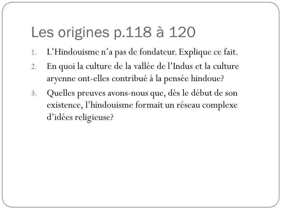 Les origines p.118 à 120 1. LHindouisme na pas de fondateur. Explique ce fait. 2. En quoi la culture de la vallée de lIndus et la culture aryenne ont-