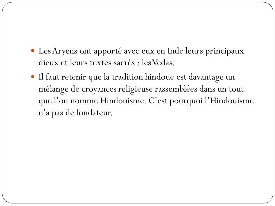 Les Aryens ont apporté avec eux en Inde leurs principaux dieux et leurs textes sacrés : les Vedas. Il faut retenir que la tradition hindoue est davant