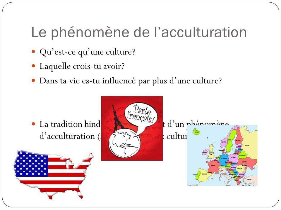 Le phénomène de lacculturation Quest-ce quune culture? Laquelle crois-tu avoir? Dans ta vie es-tu influencé par plus dune culture? La tradition hindou