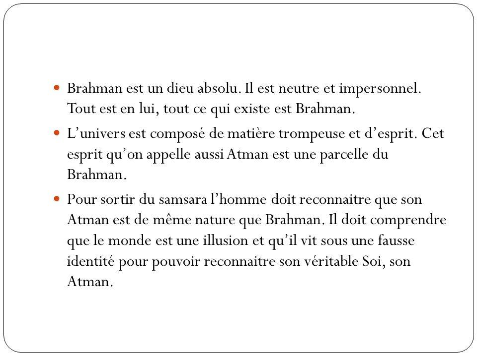 Brahman est un dieu absolu. Il est neutre et impersonnel. Tout est en lui, tout ce qui existe est Brahman. Lunivers est composé de matière trompeuse e