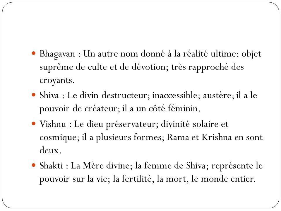 Bhagavan : Un autre nom donné à la réalité ultime; objet suprême de culte et de dévotion; très rapproché des croyants. Shiva : Le divin destructeur; i