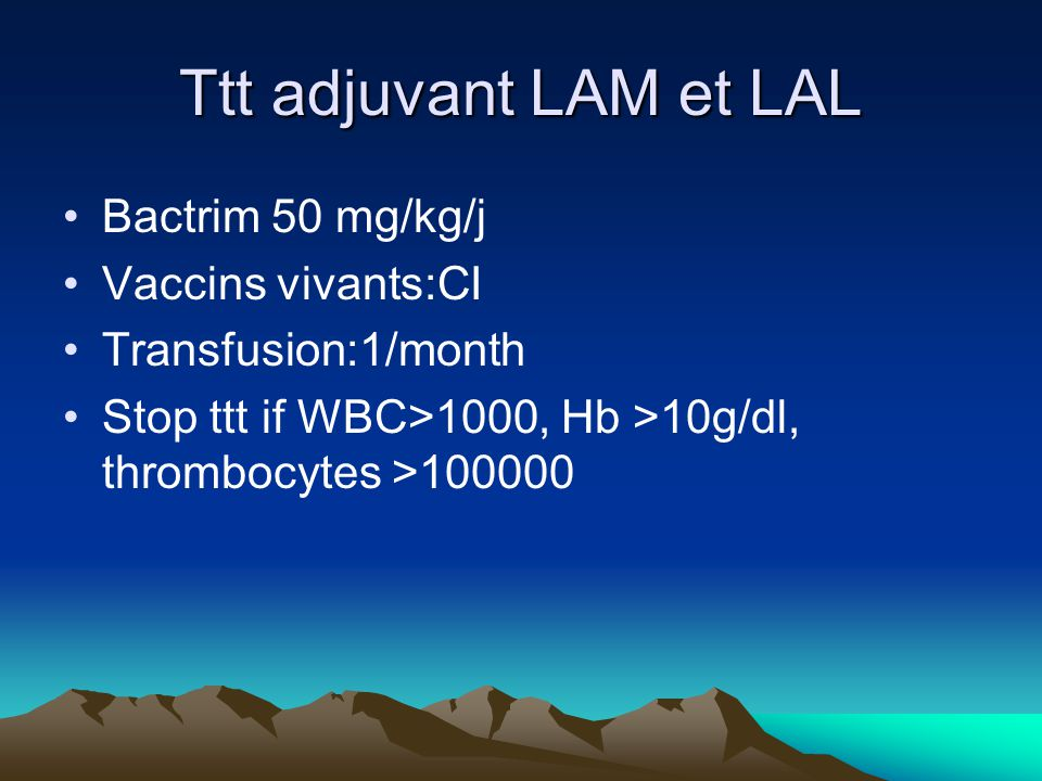 Ttt adjuvant LAM et LAL Bactrim 50 mg/kg/j Vaccins vivants:CI Transfusion:1/month Stop ttt if WBC>1000, Hb >10g/dl, thrombocytes >100000