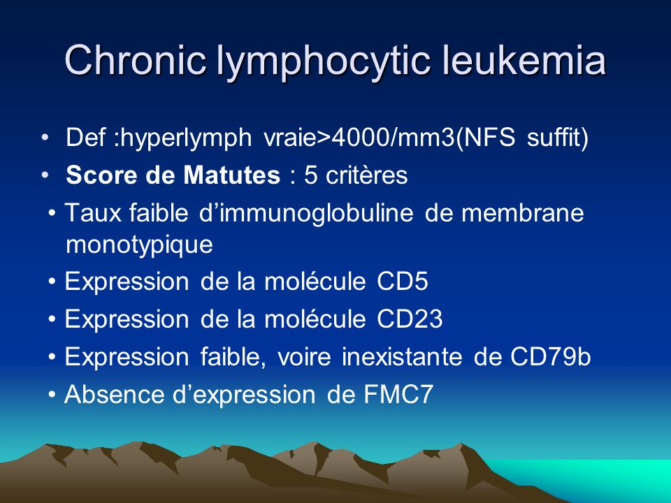 Chronic lymphocytic leukemia Def :hyperlymph vraie>4000/mm3(NFS suffit) Score de Matutes : 5 critères Taux faible dimmunoglobuline de membrane monotyp