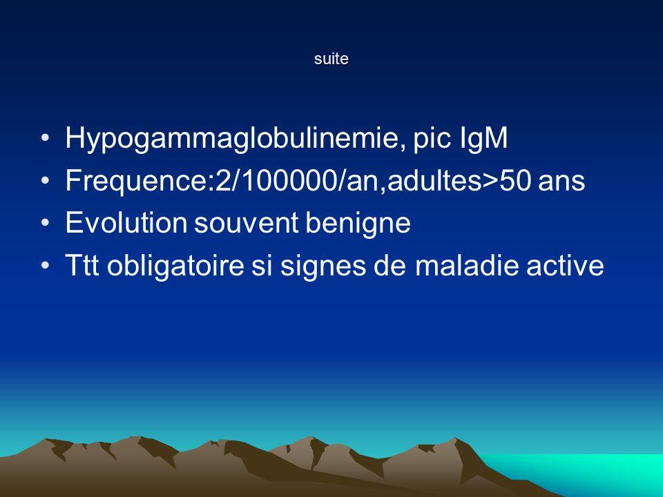 suite Hypogammaglobulinemie, pic IgM Frequence:2/100000/an,adultes>50 ans Evolution souvent benigne Ttt obligatoire si signes de maladie active