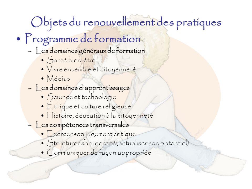 Objets du renouvellement des pratiques Programme de formation –Les domaines généraux de formation Santé bien-être Vivre ensemble et citoyenneté Médias