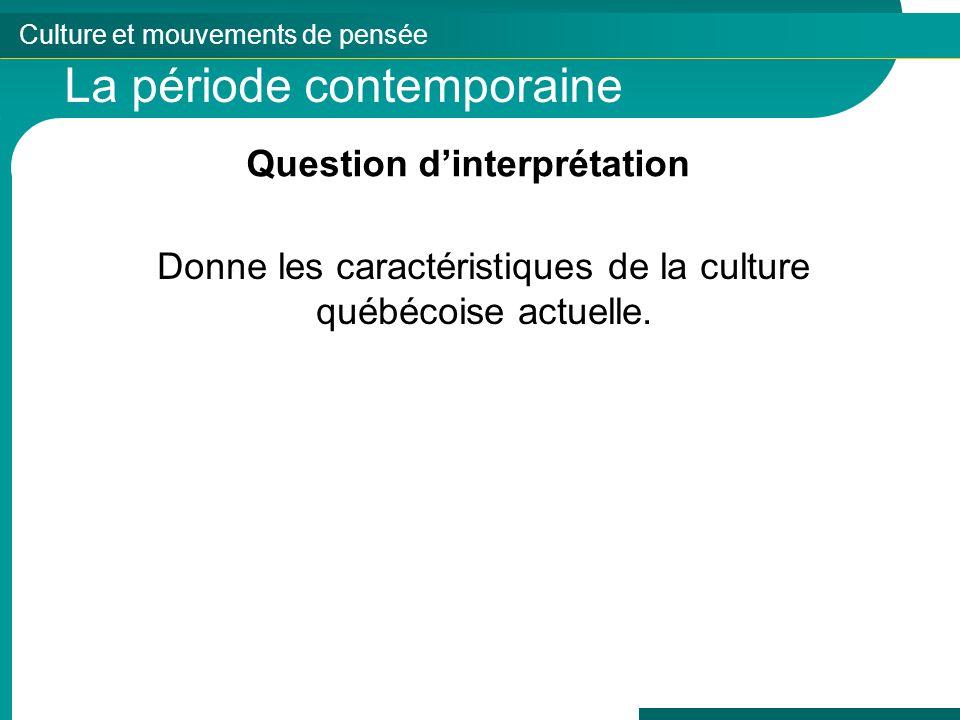 Culture et mouvements de pensée La période contemporaine Question dinterprétation Donne les caractéristiques de la culture québécoise actuelle.