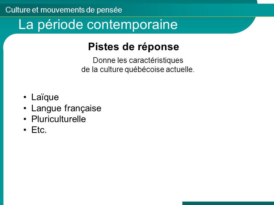 Culture et mouvements de pensée La période contemporaine Pistes de réponse Donne les caractéristiques de la culture québécoise actuelle. Laïque Langue