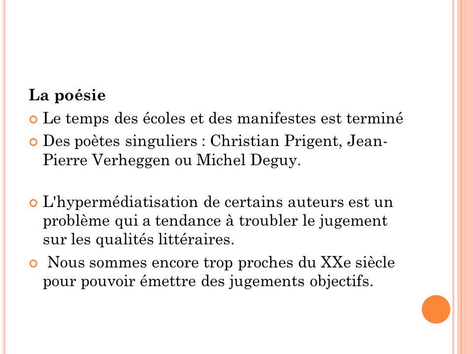 La poésie Le temps des écoles et des manifestes est terminé Des poètes singuliers : Christian Prigent, Jean- Pierre Verheggen ou Michel Deguy.
