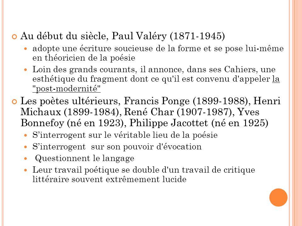 Au début du siècle, Paul Valéry (1871-1945) adopte une écriture soucieuse de la forme et se pose lui-même en théoricien de la poésie Loin des grands courants, il annonce, dans ses Cahiers, une esthétique du fragment dont ce qu il est convenu d appeler la post-modernité Les poètes ultérieurs, Francis Ponge (1899-1988), Henri Michaux (1899-1984), René Char (1907-1987), Yves Bonnefoy (né en 1923), Philippe Jacottet (né en 1925) Sinterrogent sur le véritable lieu de la poésie Sinterrogent sur son pouvoir d évocation Questionnent le langage Leur travail poétique se double d un travail de critique littéraire souvent extrêmement lucide