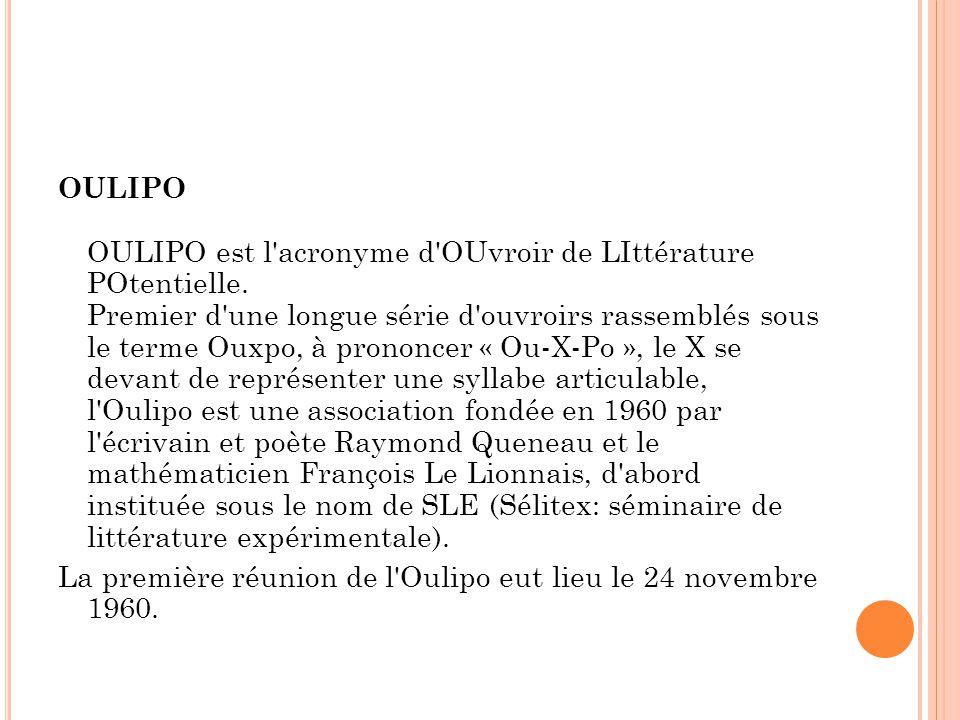 OULIPO OULIPO est l'acronyme d'OUvroir de LIttérature POtentielle. Premier d'une longue série d'ouvroirs rassemblés sous le terme Ouxpo, à prononcer «