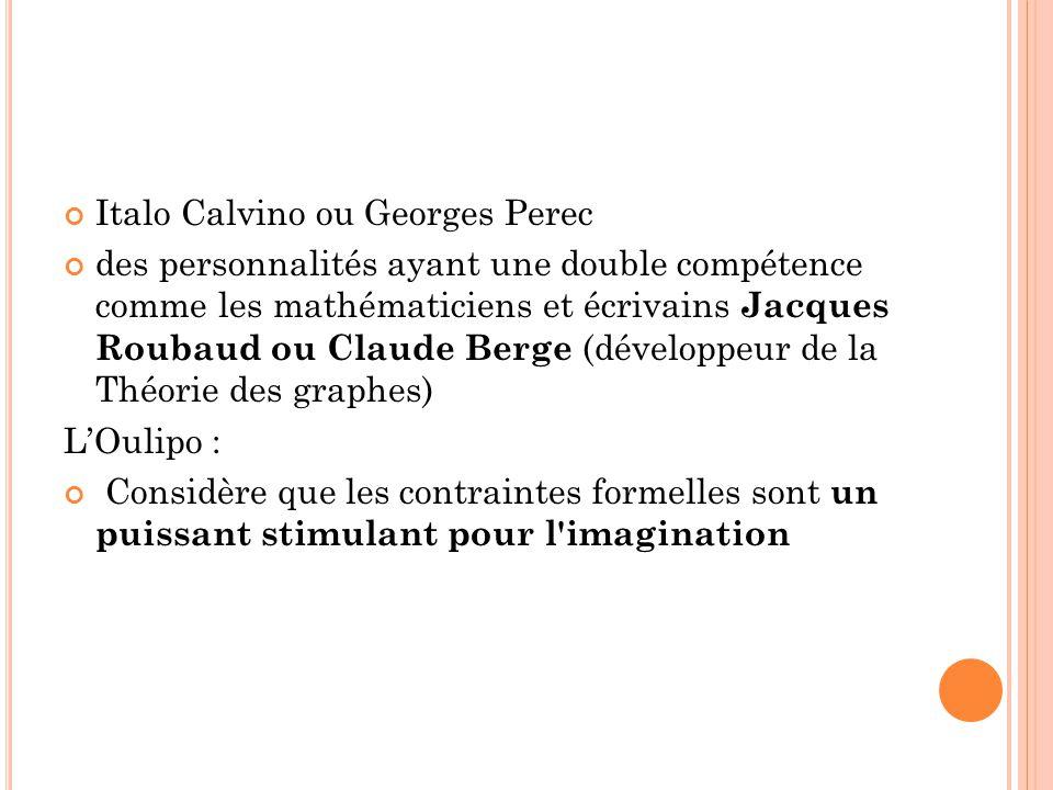 Italo Calvino ou Georges Perec des personnalités ayant une double compétence comme les mathématiciens et écrivains Jacques Roubaud ou Claude Berge (développeur de la Théorie des graphes) LOulipo : Considère que les contraintes formelles sont un puissant stimulant pour l imagination