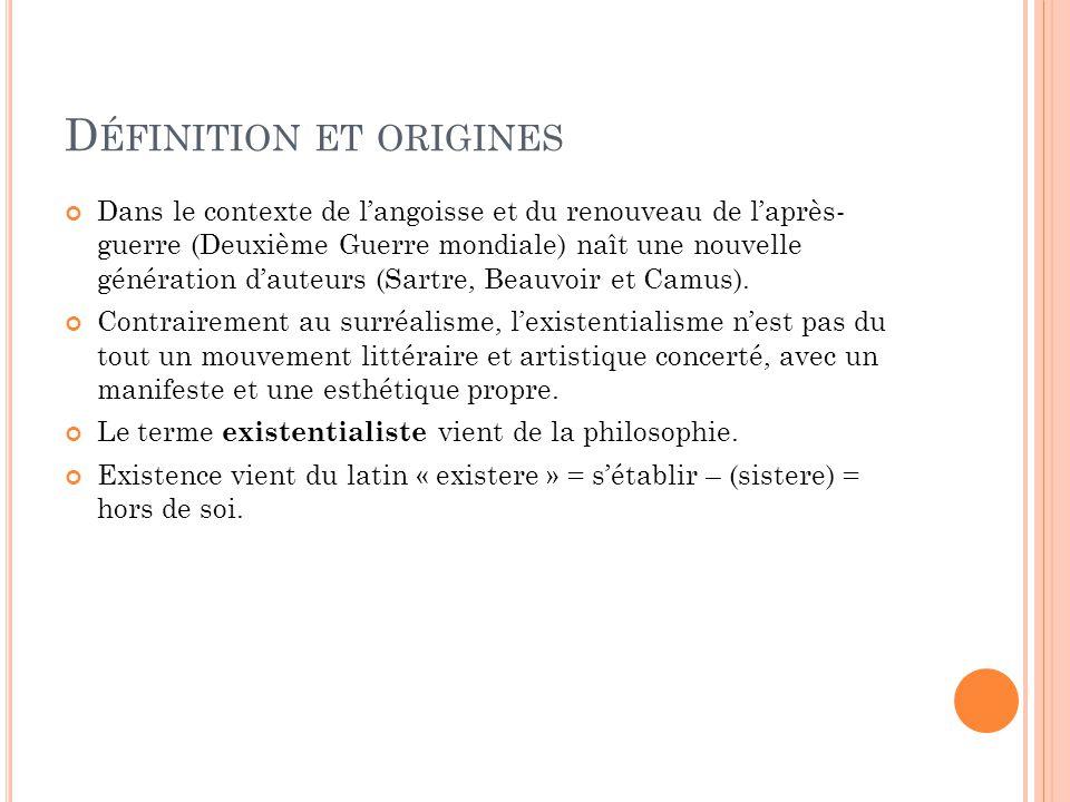 D ÉFINITION ET ORIGINES Dans le contexte de langoisse et du renouveau de laprès- guerre (Deuxième Guerre mondiale) naît une nouvelle génération dauteurs (Sartre, Beauvoir et Camus).