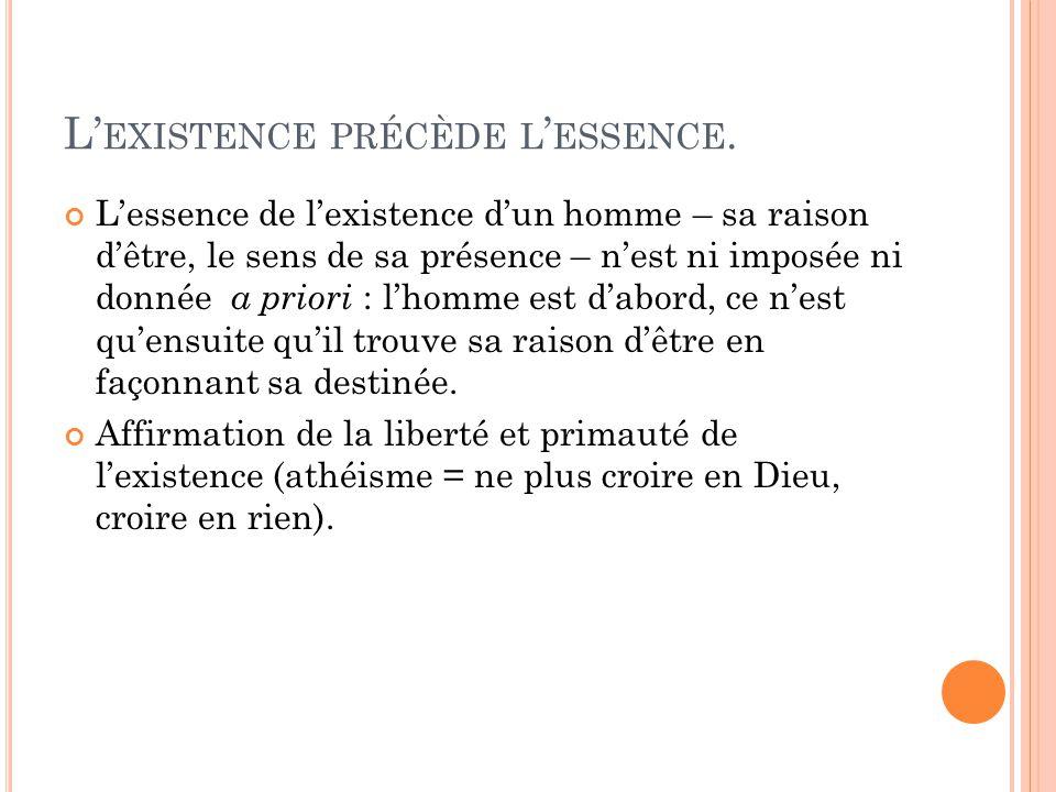 L EXISTENCE PRÉCÈDE L ESSENCE. Lessence de lexistence dun homme – sa raison dêtre, le sens de sa présence – nest ni imposée ni donnée a priori : lhomm