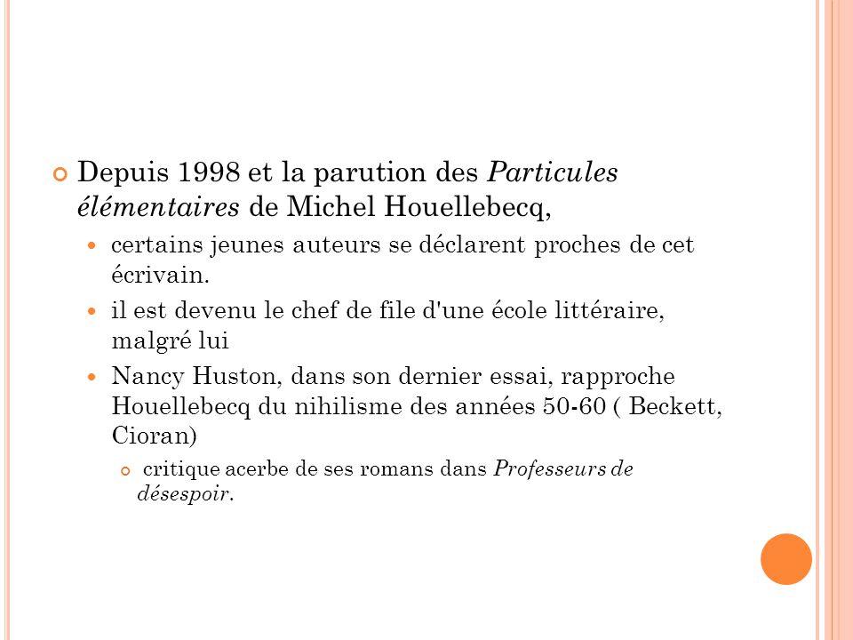 Depuis 1998 et la parution des Particules élémentaires de Michel Houellebecq, certains jeunes auteurs se déclarent proches de cet écrivain. il est dev