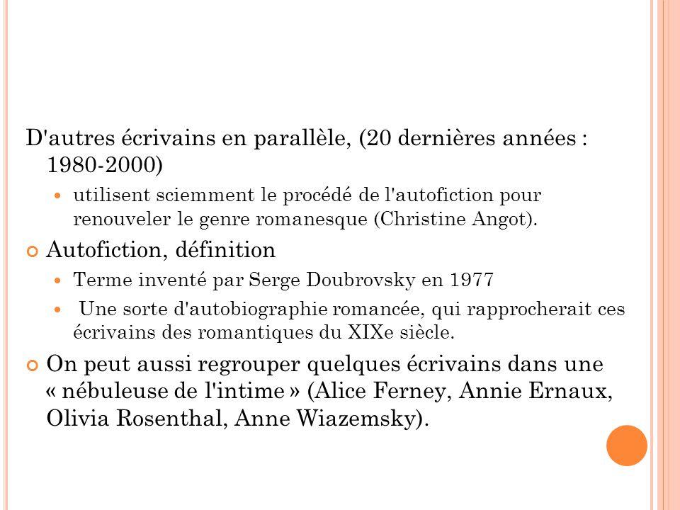 D autres écrivains en parallèle, (20 dernières années : 1980-2000) utilisent sciemment le procédé de l autofiction pour renouveler le genre romanesque (Christine Angot).