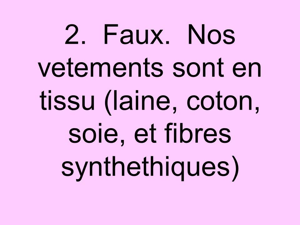 2. Faux. Nos vetements sont en tissu (laine, coton, soie, et fibres synthethiques)