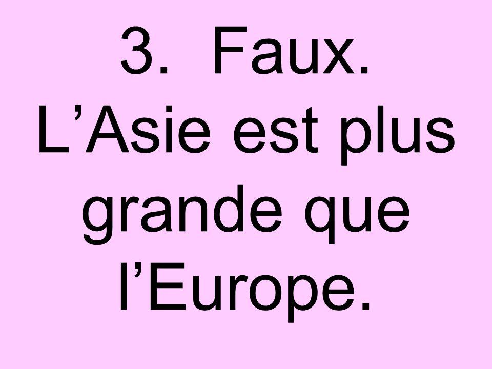 3. Faux. LAsie est plus grande que lEurope.